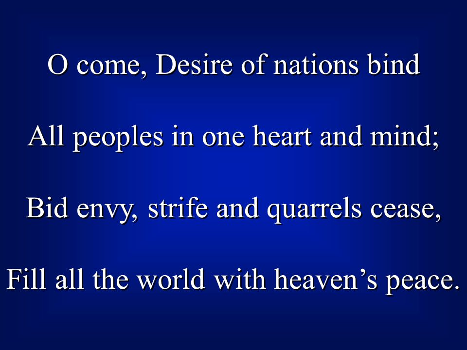 O come, Desire of nations bind All peoples in one heart and mind; Bid envy, strife and quarrels cease, Fill all the world with heaven's peace.