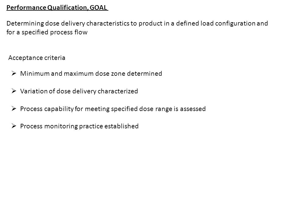 Performance Qualification, GOAL Determining dose delivery characteristics to product in a defined load configuration and for a specified process flow  Minimum and maximum dose zone determined  Variation of dose delivery characterized  Process capability for meeting specified dose range is assessed  Process monitoring practice established Acceptance criteria