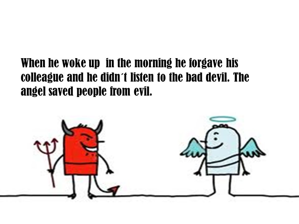 When he woke up in the morning he forgave his colleague and he didn´t listen to the bad devil.