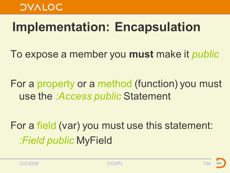 Oct 2008OOAPL104 To expose a member you must make it public For a property or a method (function) you must use the :Access public Statement For a field (var) you must use this statement: :Field public MyField Implementation: Encapsulation