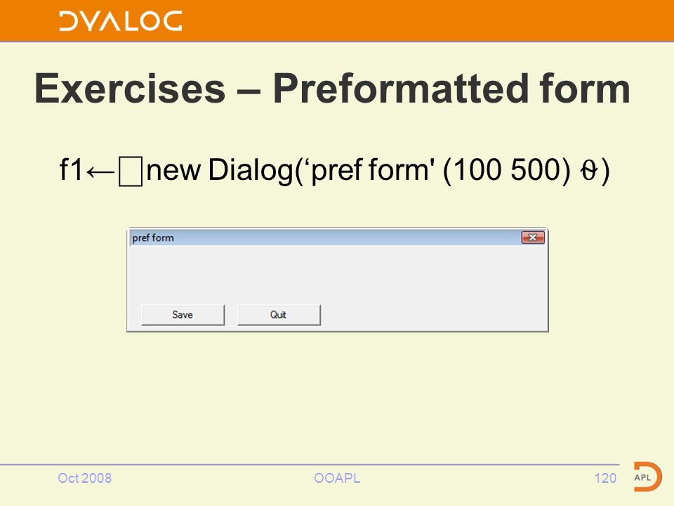 Oct 2008OOAPL120 Exercises – Preformatted form f1← ⎕ new Dialog('pref form (100 500) ⍬ )