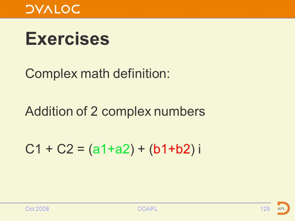 Oct 2008OOAPL129 Exercises Complex math definition: Addition of 2 complex numbers C1 + C2 = (a1+a2) + (b1+b2) i
