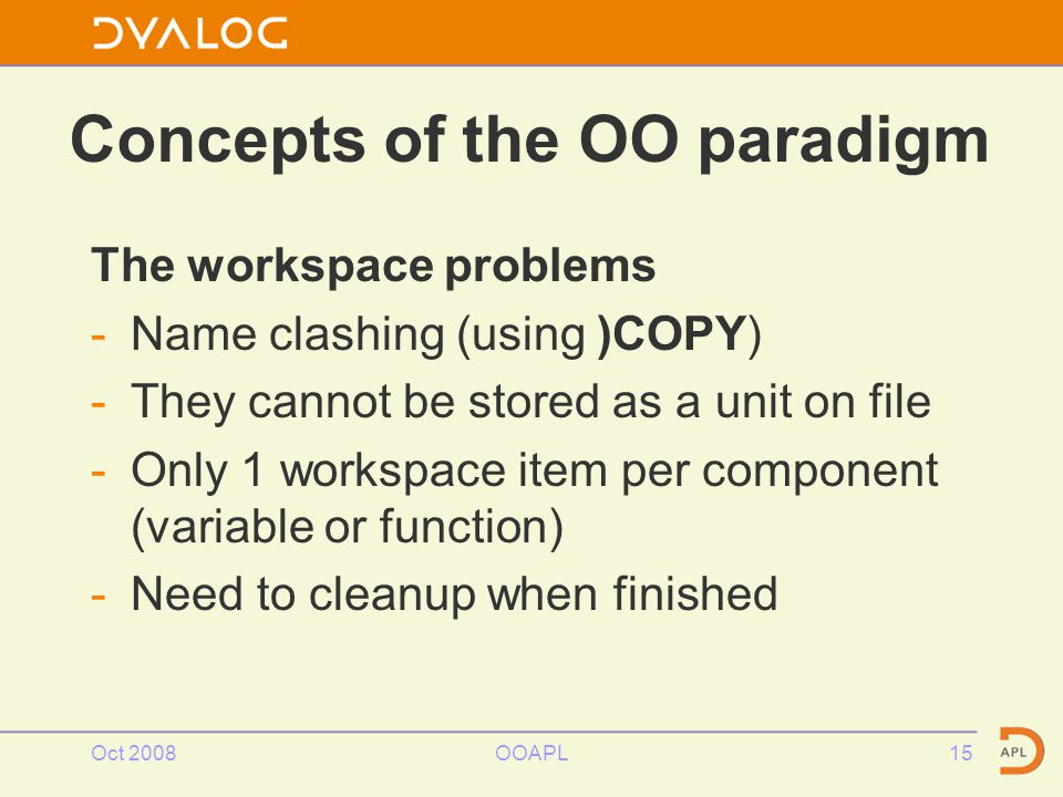 Concepts of the OO paradigm The workspace problems -Name clashing (using )COPY) -They cannot be stored as a unit on file -Only 1 workspace item per component (variable or function) -Need to cleanup when finished Oct 2008OOAPL15
