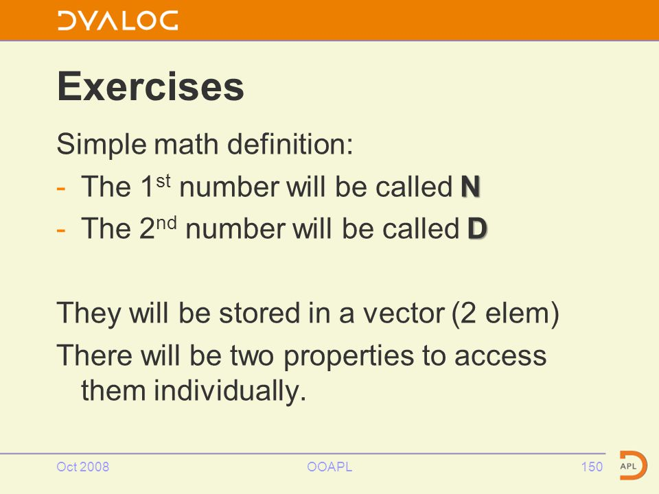 Oct 2008OOAPL150 Exercises Simple math definition: N -The 1 st number will be called N D -The 2 nd number will be called D They will be stored in a vector (2 elem) There will be two properties to access them individually.