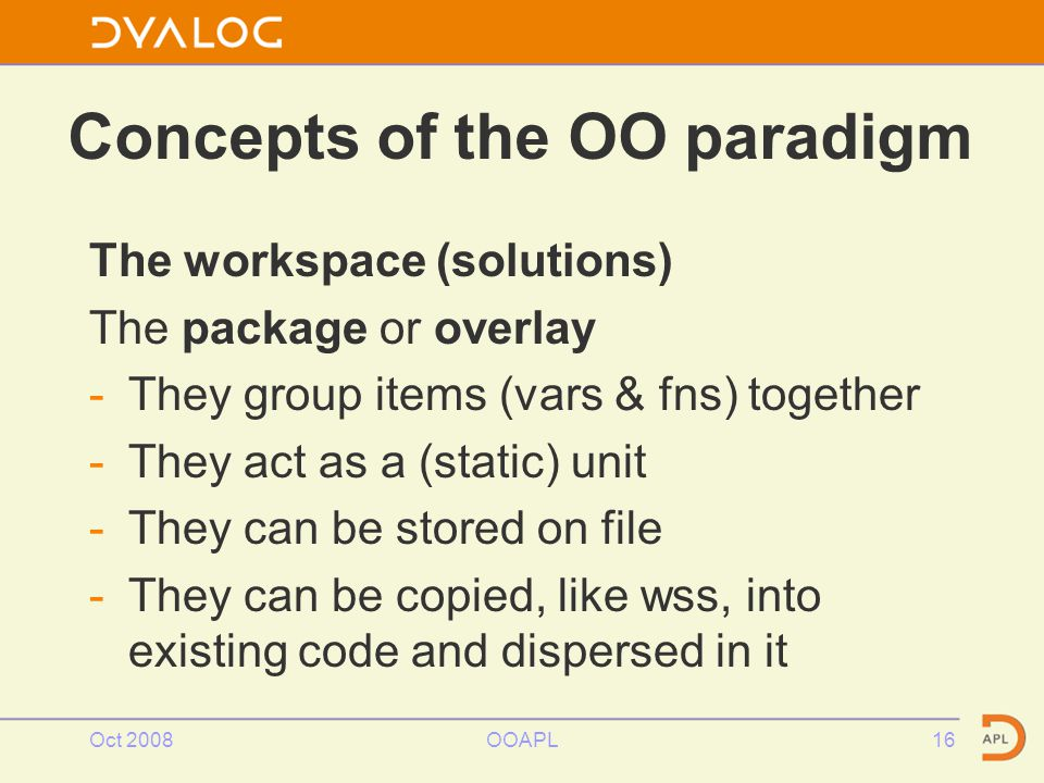 Concepts of the OO paradigm The workspace (solutions) The package or overlay -They group items (vars & fns) together -They act as a (static) unit -They can be stored on file -They can be copied, like wss, into existing code and dispersed in it Oct 2008OOAPL16