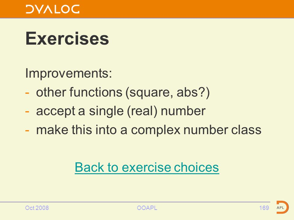 Oct 2008OOAPL169 Exercises Improvements: -other functions (square, abs ) -accept a single (real) number -make this into a complex number class Back to exercise choices