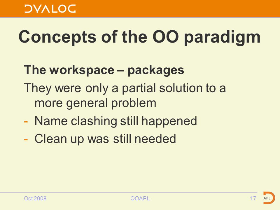 Concepts of the OO paradigm The workspace – packages They were only a partial solution to a more general problem -Name clashing still happened -Clean up was still needed Oct 2008OOAPL17
