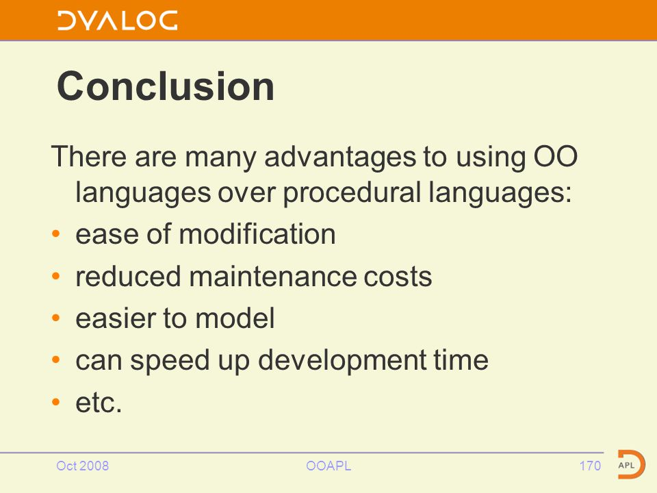 Oct 2008OOAPL170 There are many advantages to using OO languages over procedural languages: ease of modification reduced maintenance costs easier to model can speed up development time etc.