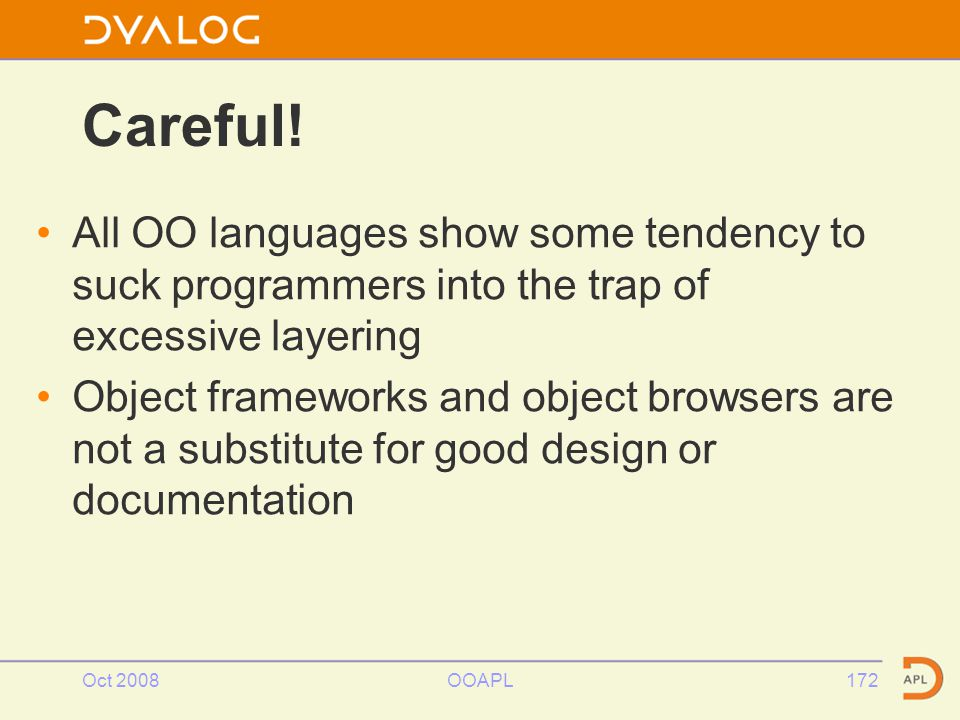 Oct 2008OOAPL172 All OO languages show some tendency to suck programmers into the trap of excessive layering Object frameworks and object browsers are not a substitute for good design or documentation Careful!