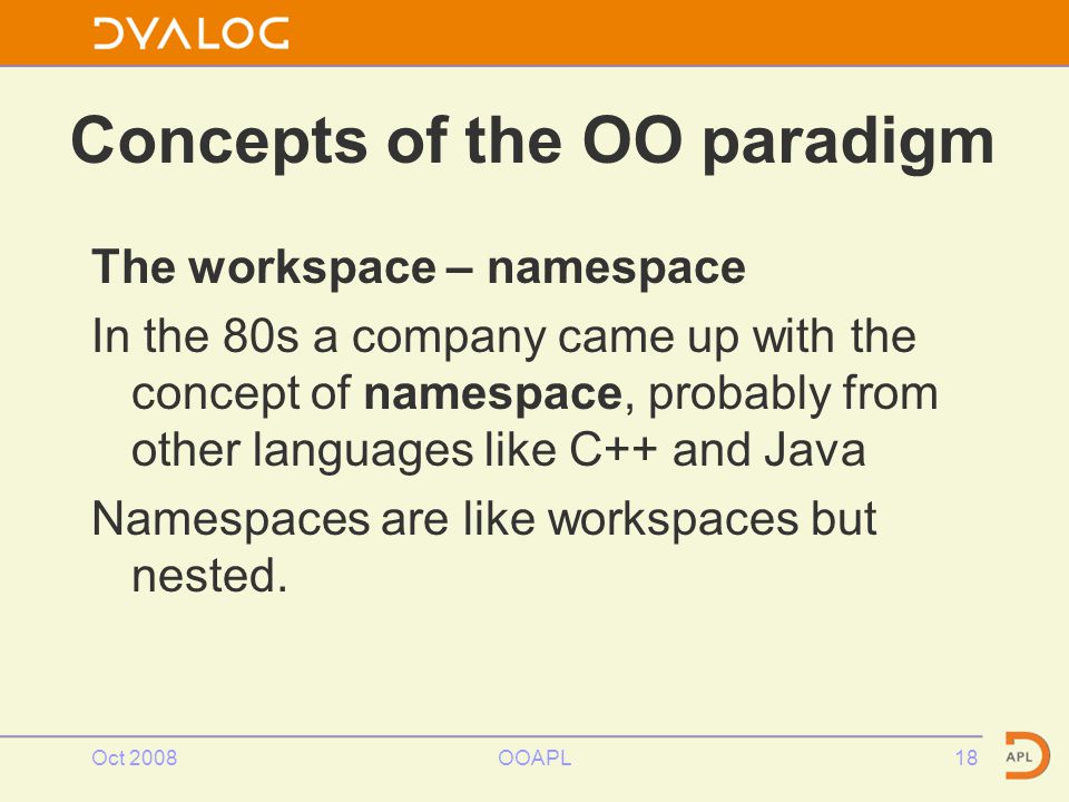 Concepts of the OO paradigm The workspace – namespace In the 80s a company came up with the concept of namespace, probably from other languages like C++ and Java Namespaces are like workspaces but nested.