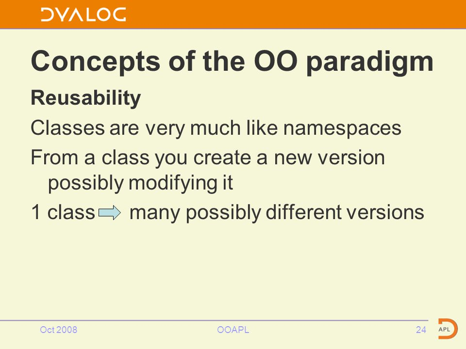 Reusability Classes are very much like namespaces From a class you create a new version possibly modifying it 1 class many possibly different versions Oct 2008OOAPL24 Concepts of the OO paradigm