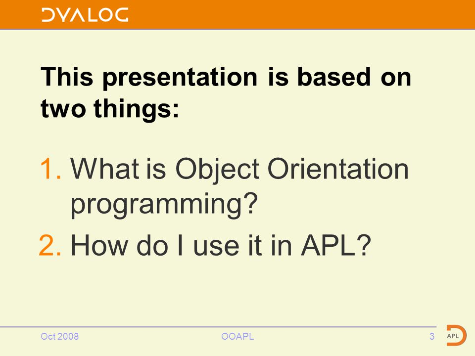 Oct 2008OOAPL3 This presentation is based on two things: 1.What is Object Orientation programming.