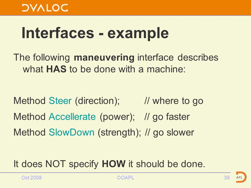 Oct 2008OOAPL39 Interfaces - example The following maneuvering interface describes what HAS to be done with a machine: Method Steer (direction); // where to go Method Accellerate (power); // go faster Method SlowDown (strength); // go slower It does NOT specify HOW it should be done.