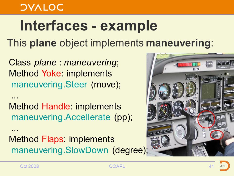 Oct 2008OOAPL41 Interfaces - example This plane object implements maneuvering: Class plane : maneuvering; Method Yoke: implements maneuvering.Steer (move);...