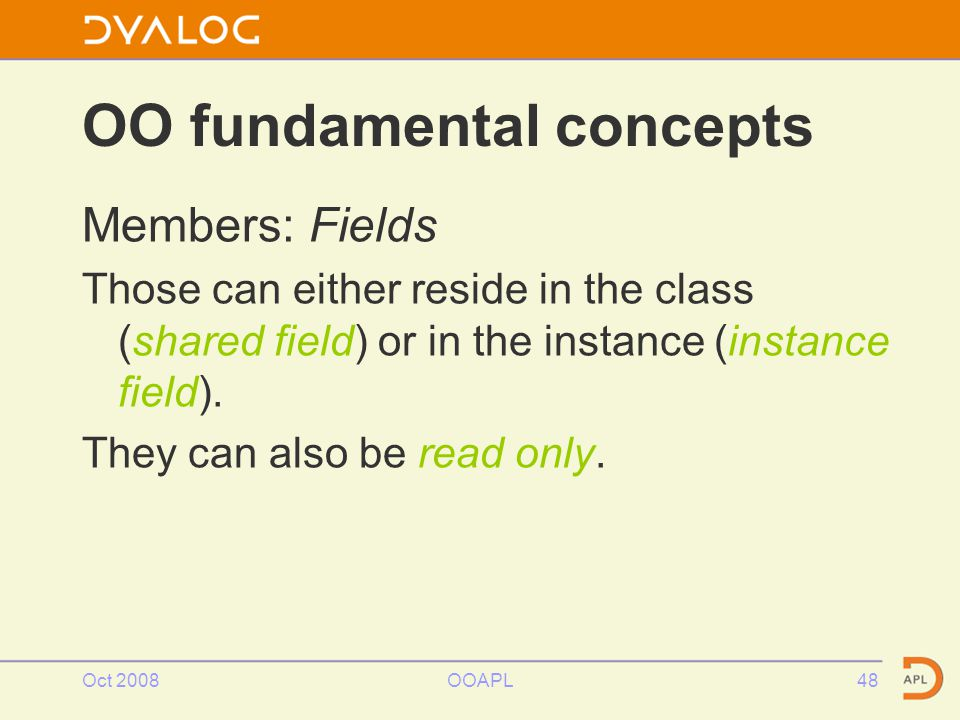 Oct 2008OOAPL48 OO fundamental concepts Members: Fields Those can either reside in the class (shared field) or in the instance (instance field).
