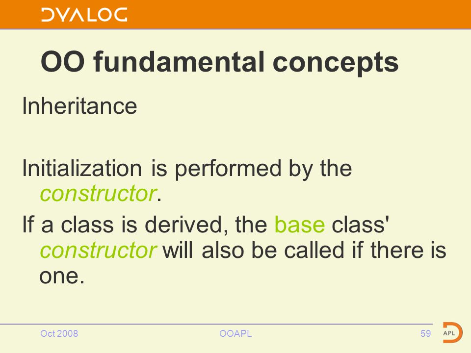 Oct 2008OOAPL59 OO fundamental concepts Inheritance Initialization is performed by the constructor.