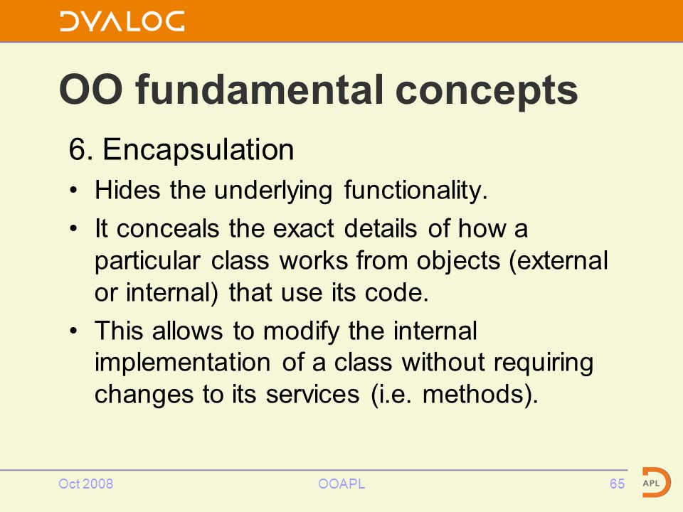 Oct 2008OOAPL65 OO fundamental concepts 6. Encapsulation Hides the underlying functionality.