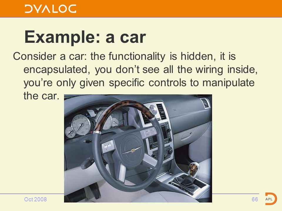 Oct 2008OOAPL66 Example: a car Consider a car: the functionality is hidden, it is encapsulated, you don't see all the wiring inside, you're only given specific controls to manipulate the car.