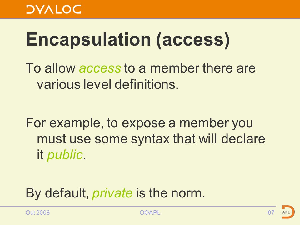 Oct 2008OOAPL67 Encapsulation (access) To allow access to a member there are various level definitions.