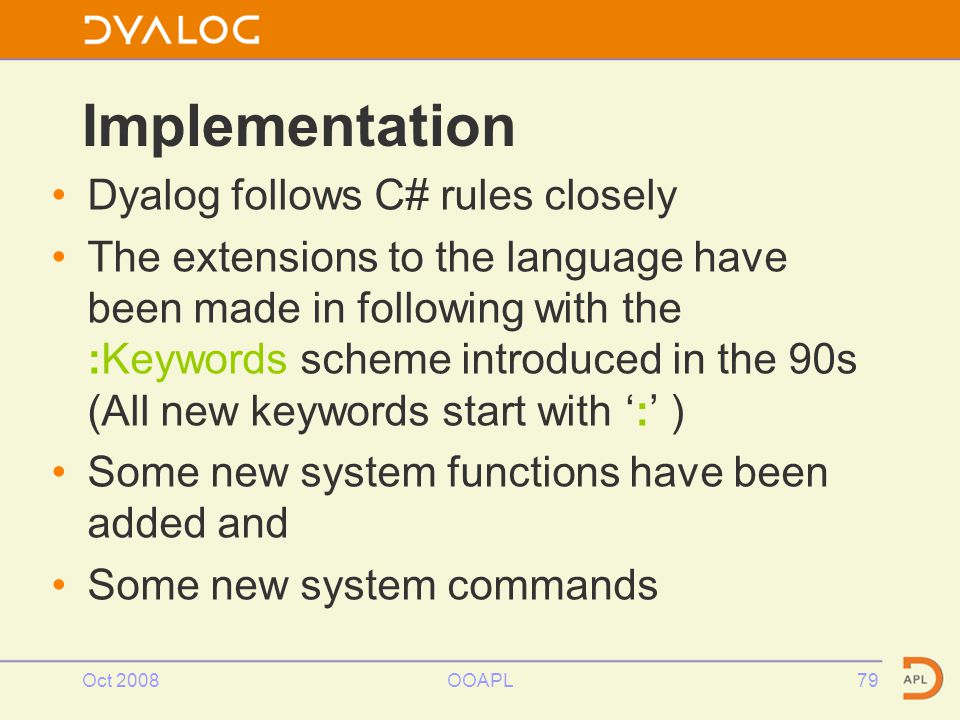 Oct 2008OOAPL79 Implementation Dyalog follows C# rules closely The extensions to the language have been made in following with the :Keywords scheme introduced in the 90s (All new keywords start with ':' ) Some new system functions have been added and Some new system commands