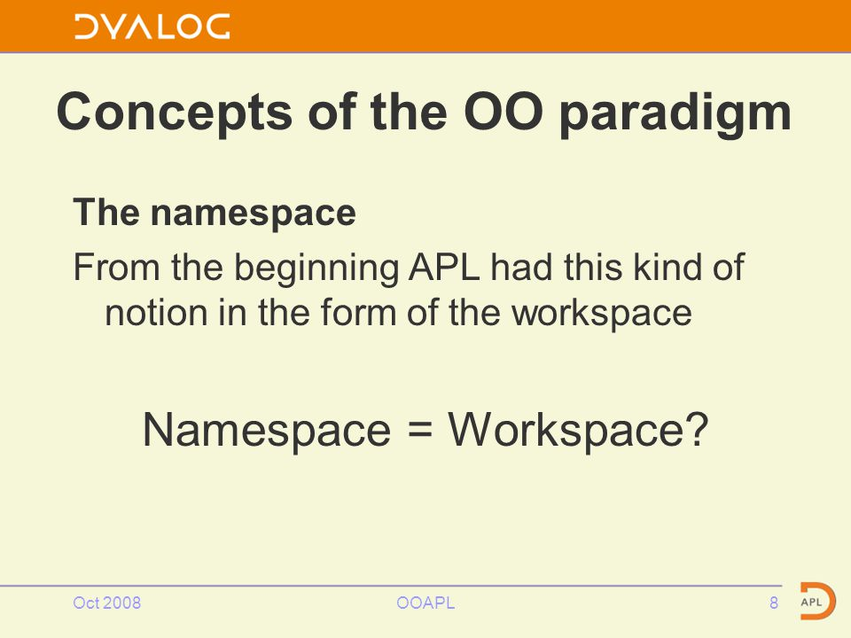 Concepts of the OO paradigm The namespace From the beginning APL had this kind of notion in the form of the workspace Namespace = Workspace.