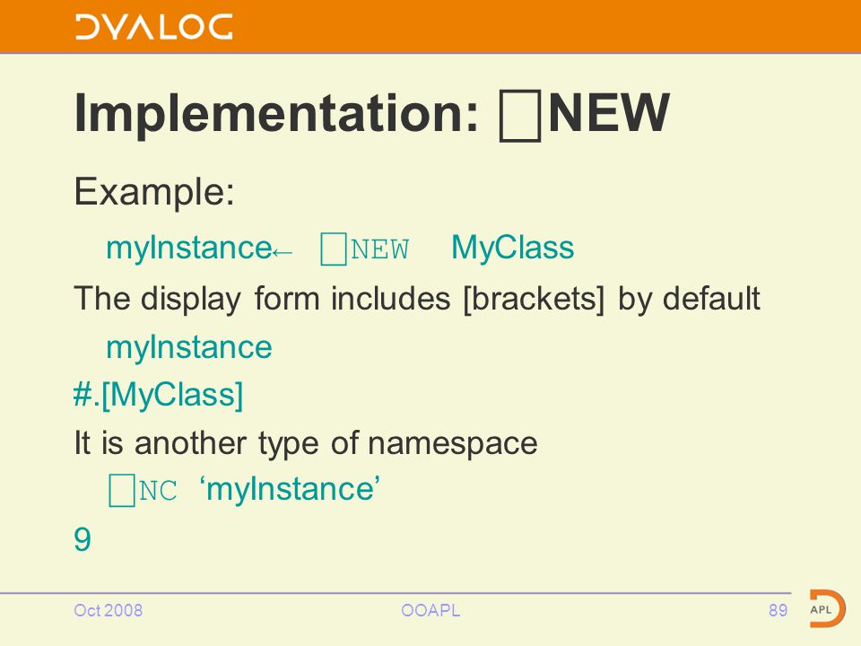 Oct 2008OOAPL89 Example: myInstance← ⎕ NEW MyClass The display form includes [brackets] by default myInstance #.[MyClass] It is another type of namespace ⎕ NC 'myInstance' 9 Implementation: ⎕ NEW