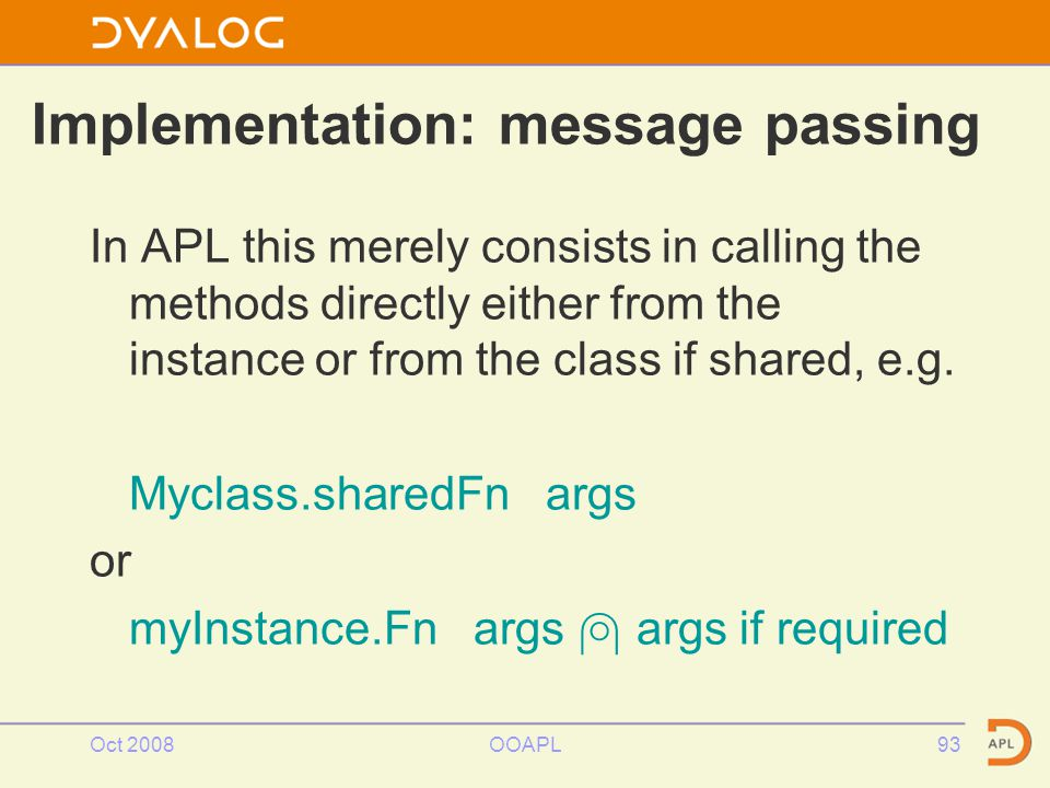 Oct 2008OOAPL93 Implementation: message passing In APL this merely consists in calling the methods directly either from the instance or from the class if shared, e.g.