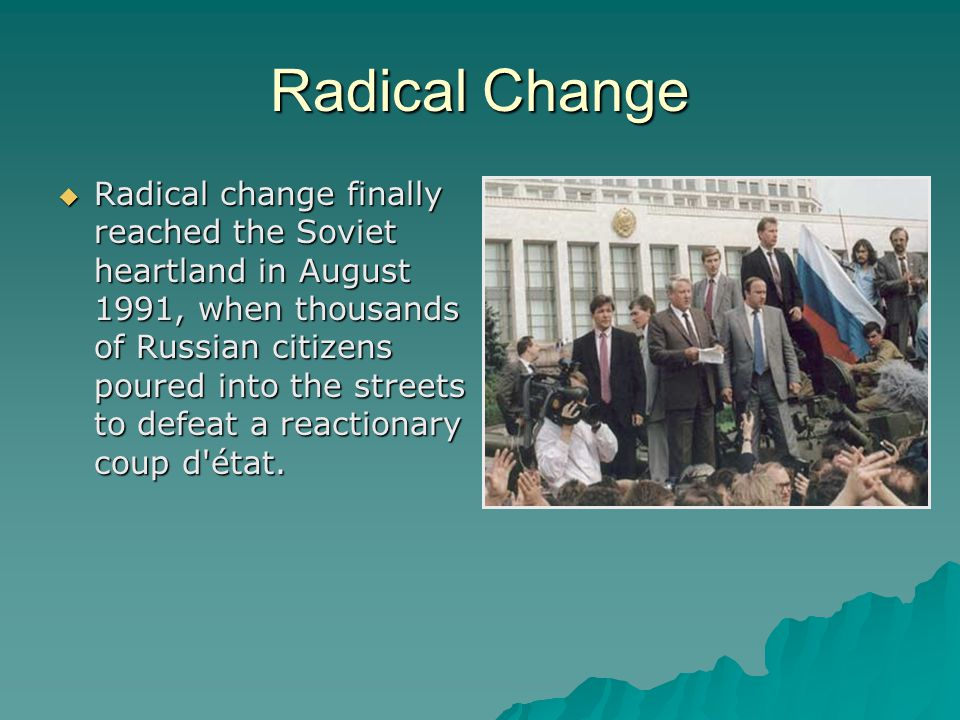 Radical Change  Radical change finally reached the Soviet heartland in August 1991, when thousands of Russian citizens poured into the streets to defeat a reactionary coup d état.