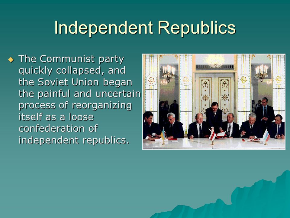 Independent Republics  The Communist party quickly collapsed, and the Soviet Union began the painful and uncertain process of reorganizing itself as a loose confederation of independent republics.