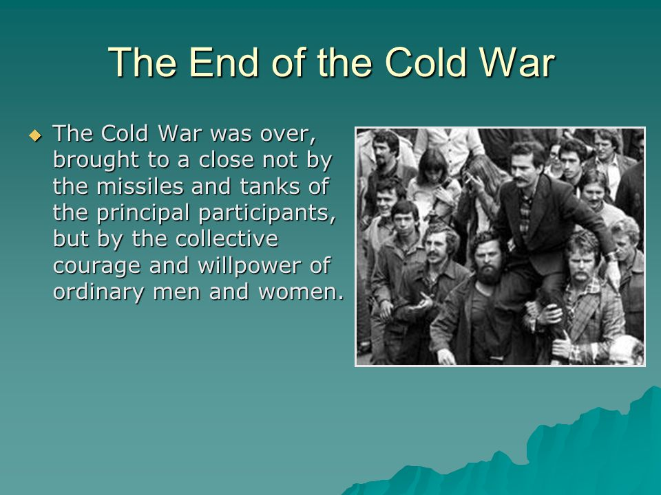 The End of the Cold War  The Cold War was over, brought to a close not by the missiles and tanks of the principal participants, but by the collective courage and willpower of ordinary men and women.