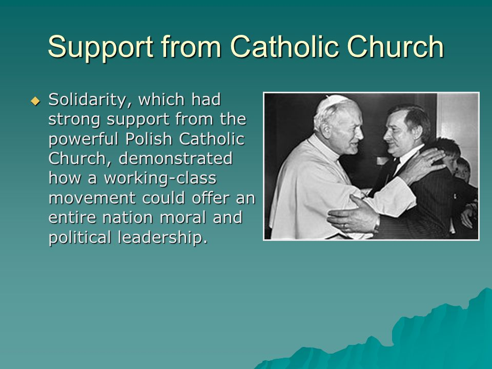Support from Catholic Church  Solidarity, which had strong support from the powerful Polish Catholic Church, demonstrated how a working-class movement could offer an entire nation moral and political leadership.