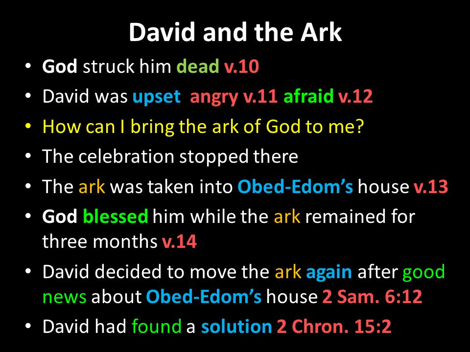 David and the Ark God struck him dead v.10 David was upset angry v.11 afraid v.12 How can I bring the ark of God to me.
