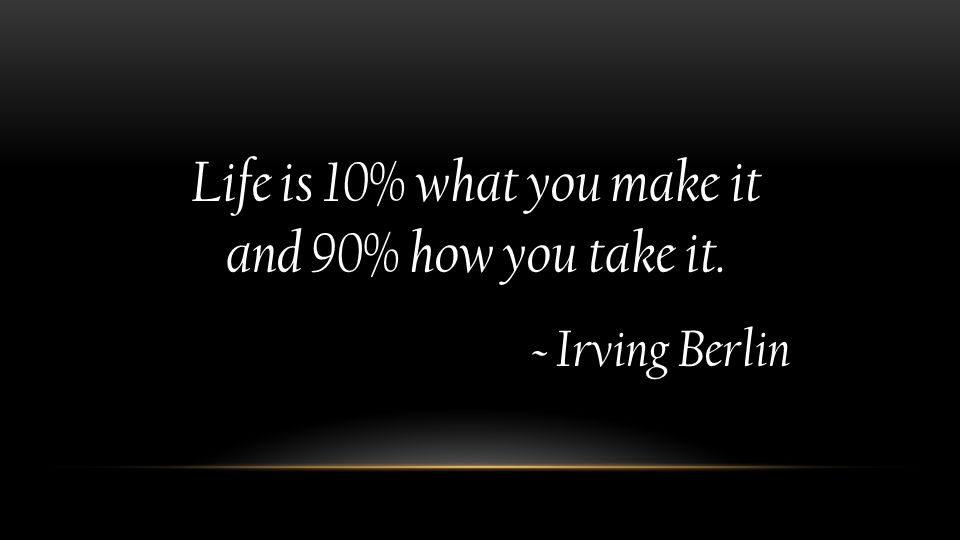 Life is 10% what you make it and 90% how you take it. ~ Irving Berlin