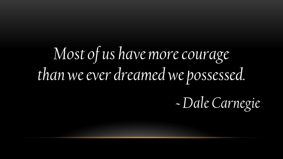 Most of us have more courage than we ever dreamed we possessed. ~ Dale Carnegie