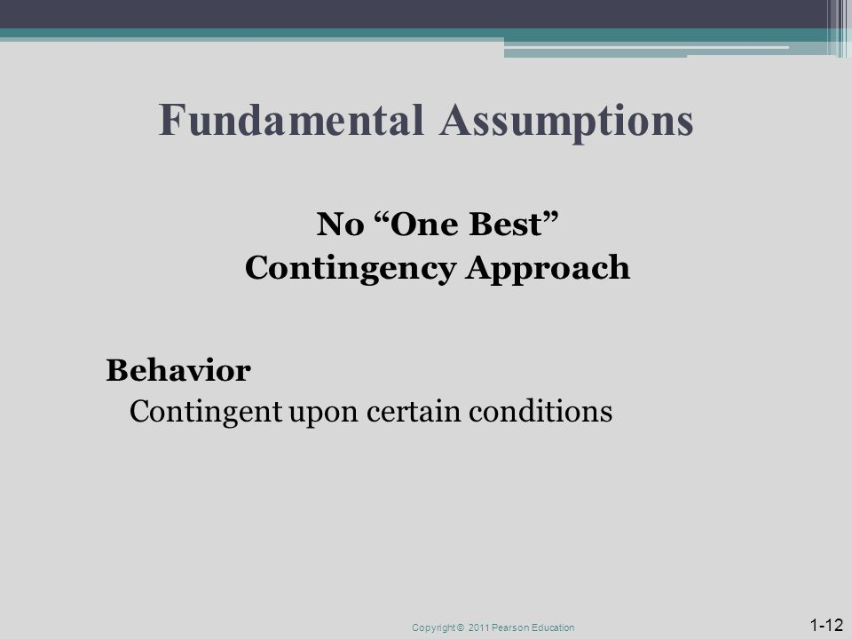 Fundamental Assumptions No One Best Contingency Approach Behavior Contingent upon certain conditions Copyright © 2011 Pearson Education 1-12