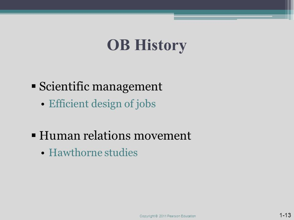 OB History  Scientific management Efficient design of jobs  Human relations movement Hawthorne studies Copyright © 2011 Pearson Education 1-13