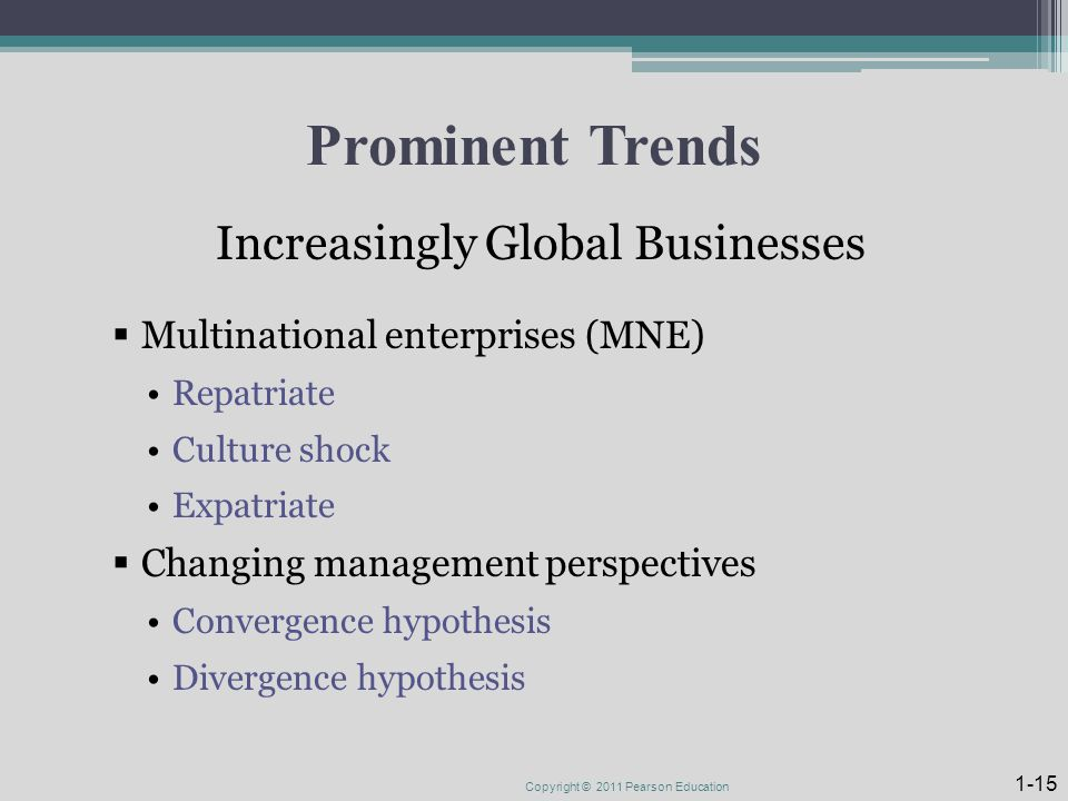 Prominent Trends Increasingly Global Businesses  Multinational enterprises (MNE) Repatriate Culture shock Expatriate  Changing management perspectives Convergence hypothesis Divergence hypothesis Copyright © 2011 Pearson Education 1-15