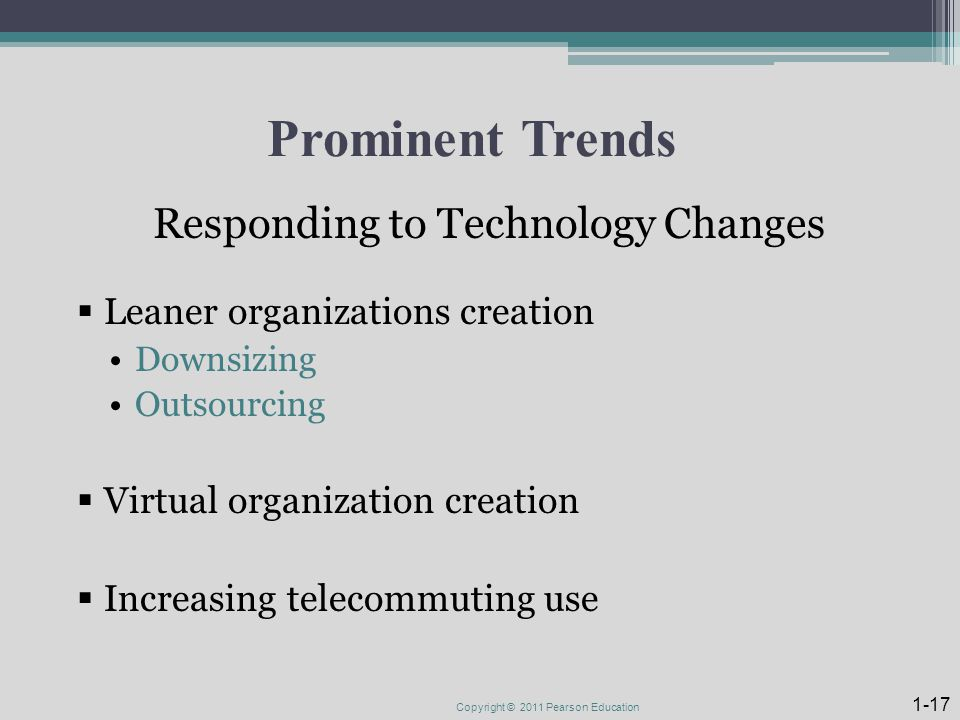 Prominent Trends Responding to Technology Changes  Leaner organizations creation Downsizing Outsourcing  Virtual organization creation  Increasing telecommuting use Copyright © 2011 Pearson Education 1-17