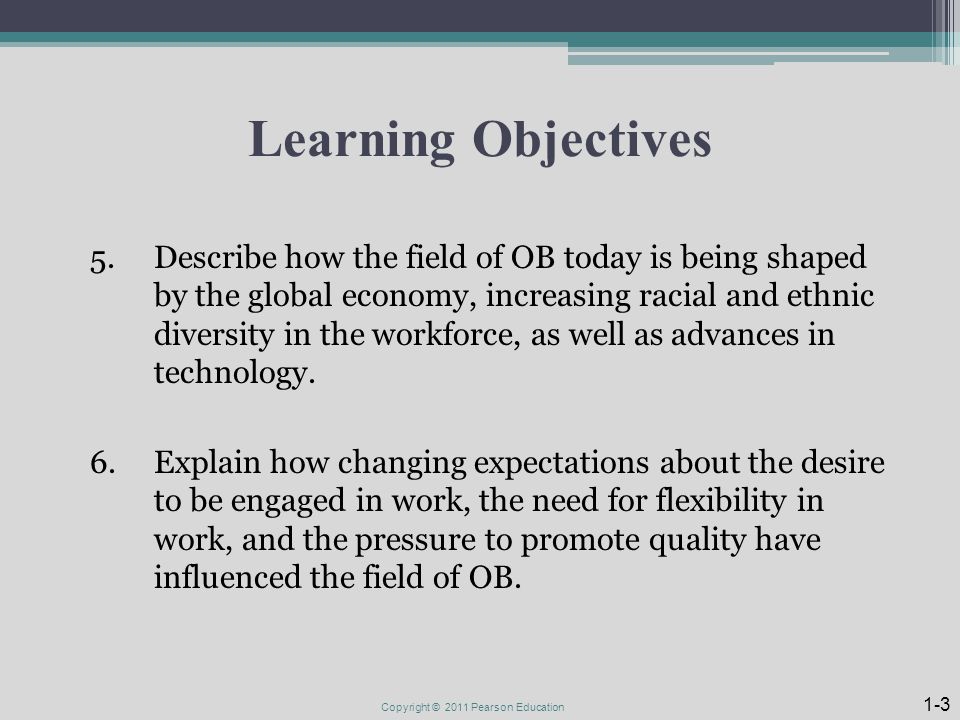 Learning Objectives 5.Describe how the field of OB today is being shaped by the global economy, increasing racial and ethnic diversity in the workforce, as well as advances in technology.