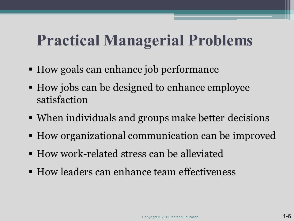 Practical Managerial Problems  How goals can enhance job performance  How jobs can be designed to enhance employee satisfaction  When individuals and groups make better decisions  How organizational communication can be improved  How work-related stress can be alleviated  How leaders can enhance team effectiveness Copyright © 2011 Pearson Education 1-6