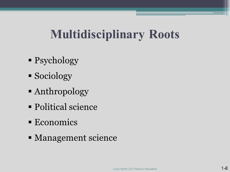 Multidisciplinary Roots  Psychology  Sociology  Anthropology  Political science  Economics  Management science Copyright © 2011 Pearson Education 1-8