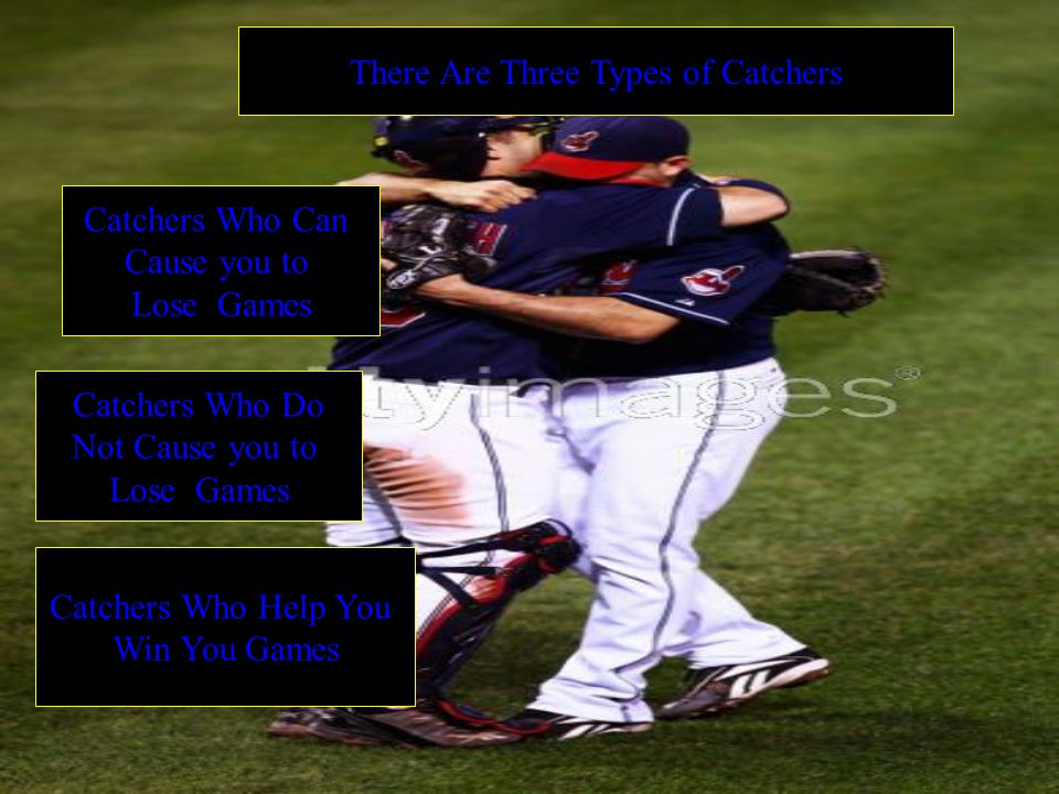 There Are Three Types of Catchers Catchers Who Can Cause you to Lose Games Catchers Who Do Not Cause you to Lose Games Catchers Who Help You Win You Games