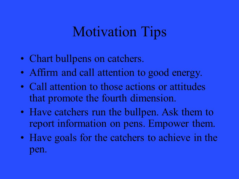 Motivation Tips Chart bullpens on catchers. Affirm and call attention to good energy.