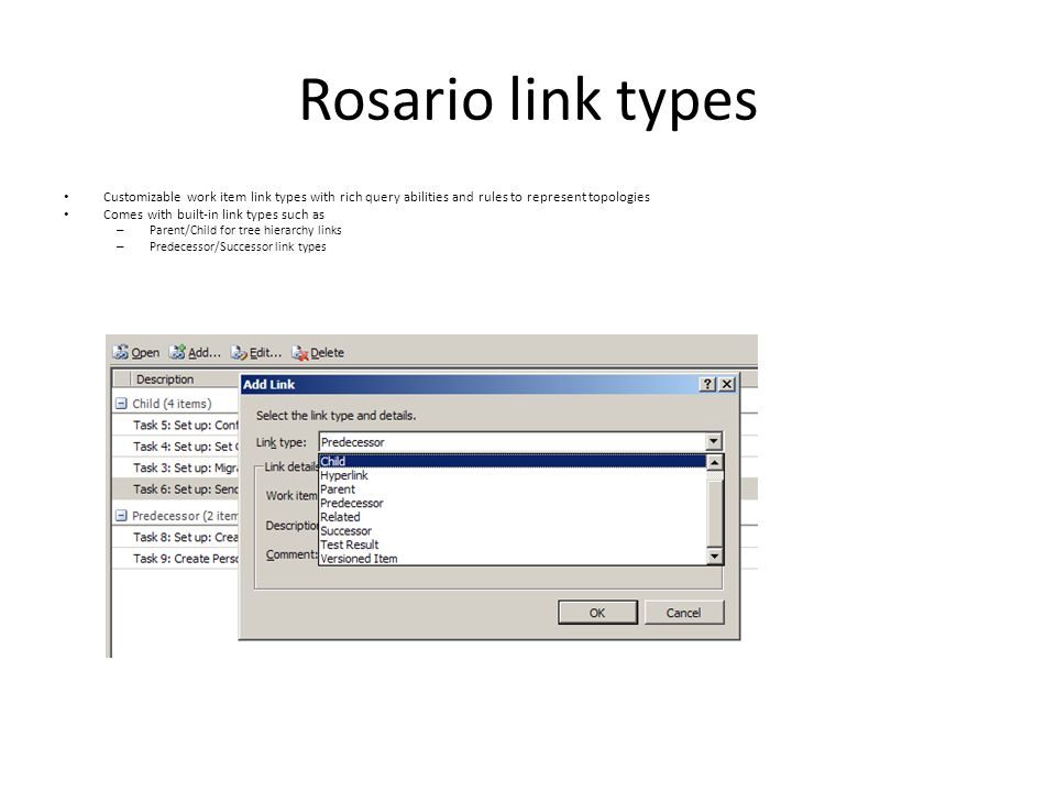 Rosario link types Customizable work item link types with rich query abilities and rules to represent topologies Comes with built-in link types such as – Parent/Child for tree hierarchy links – Predecessor/Successor link types