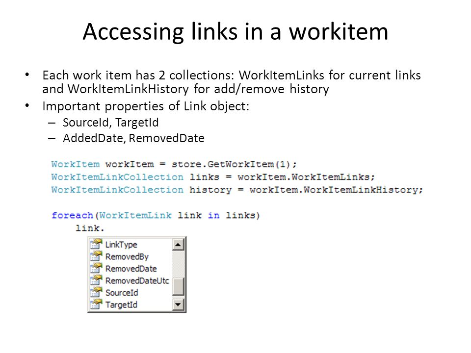 Accessing links in a workitem Each work item has 2 collections: WorkItemLinks for current links and WorkItemLinkHistory for add/remove history Important properties of Link object: – SourceId, TargetId – AddedDate, RemovedDate