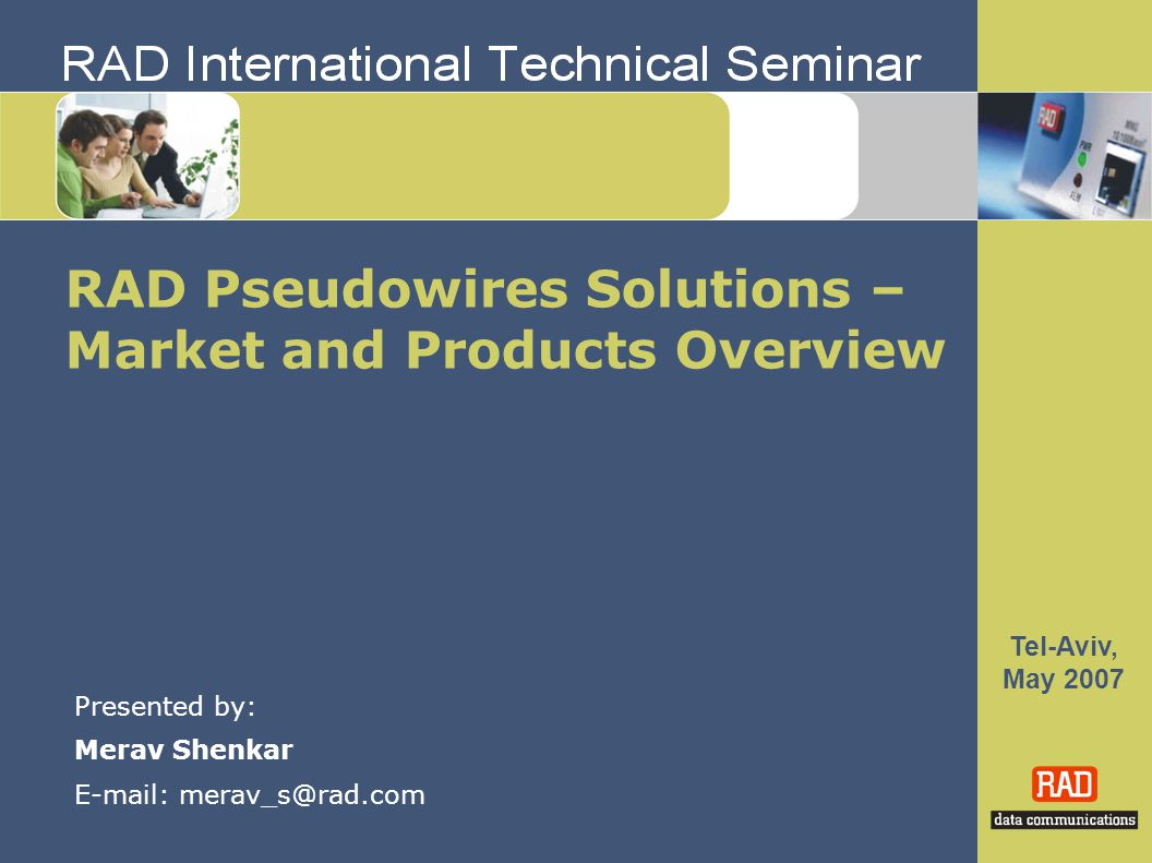 Tel-Aviv, May 2007 RAD Pseudowires Solutions – Market and Products Overview Presented by: Merav Shenkar E-mail: merav_s@rad.com