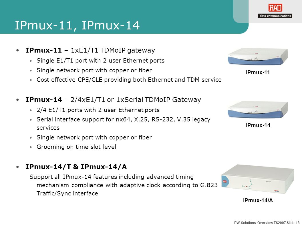 PW Solutions Overview TS2007 Slide 18 IPmux-11, IPmux-14 IPmux-11 – 1xE1/T1 TDMoIP gateway Single E1/T1 port with 2 user Ethernet ports Single network port with copper or fiber Cost effective CPE/CLE providing both Ethernet and TDM service IPmux-14 – 2/4xE1/T1 or 1xSerial TDMoIP Gateway 2/4 E1/T1 ports with 2 user Ethernet ports Serial interface support for nx64, X.25, RS-232, V.35 legacy services Single network port with copper or fiber Grooming on time slot level IPmux-14/T & IPmux-14/A Support all IPmux-14 features including advanced timing mechanism compliance with adaptive clock according to G.823 Traffic/Sync interface IPmux-14 IPmux-11 IPmux-14/A