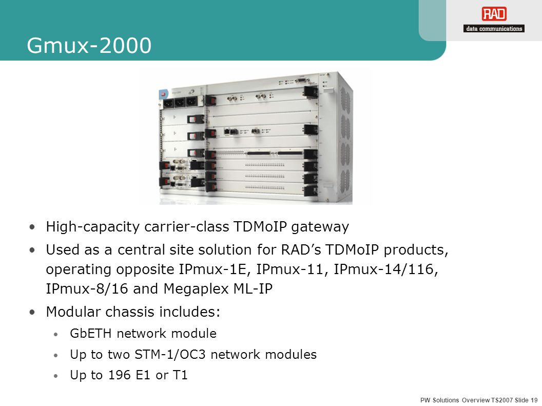 PW Solutions Overview TS2007 Slide 19 Gmux-2000 High-capacity carrier-class TDMoIP gateway Used as a central site solution for RAD's TDMoIP products, operating opposite IPmux-1E, IPmux-11, IPmux-14/116, IPmux-8/16 and Megaplex ML-IP Modular chassis includes: GbETH network module Up to two STM-1/OC3 network modules Up to 196 E1 or T1