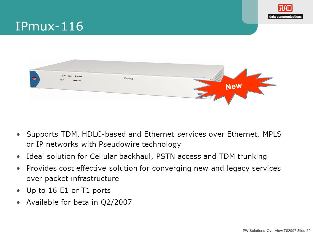 PW Solutions Overview TS2007 Slide 20 IPmux-116 Supports TDM, HDLC-based and Ethernet services over Ethernet, MPLS or IP networks with Pseudowire technology Ideal solution for Cellular backhaul, PSTN access and TDM trunking Provides cost effective solution for converging new and legacy services over packet infrastructure Up to 16 E1 or T1 ports Available for beta in Q2/2007 New
