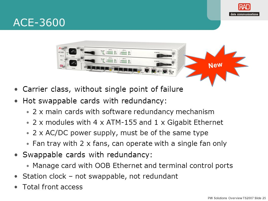 PW Solutions Overview TS2007 Slide 25 ACE-3600 Carrier class, without single point of failure Hot swappable cards with redundancy: 2 x main cards with software redundancy mechanism 2 x modules with 4 x ATM-155 and 1 x Gigabit Ethernet 2 x AC/DC power supply, must be of the same type Fan tray with 2 x fans, can operate with a single fan only Swappable cards with redundancy: Manage card with OOB Ethernet and terminal control ports Station clock – not swappable, not redundant Total front access New